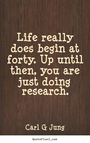 Carl Jung said life begins at 40 | and yadda yadda